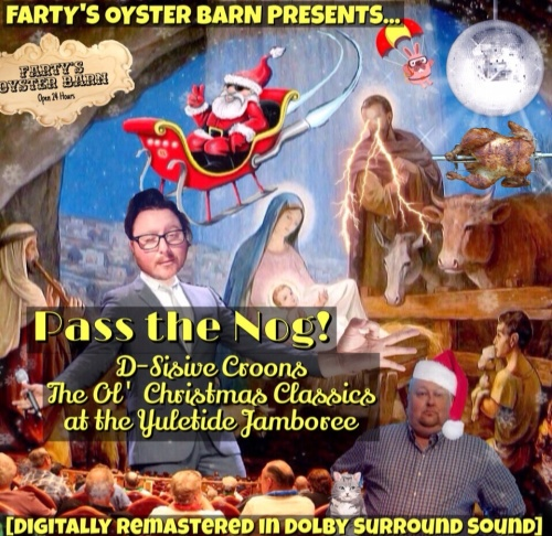 Farty's Oyster Barn Presents... Pass The Nog! D-Sisive Croons the Ol' Christmas Classics at the Yuletide Jamboree